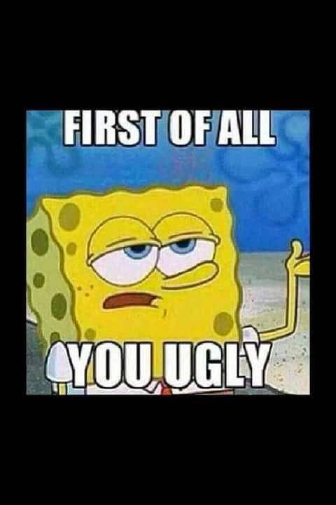first of all you ugly. #youugly #ugly #SpongeBob #firstofall
