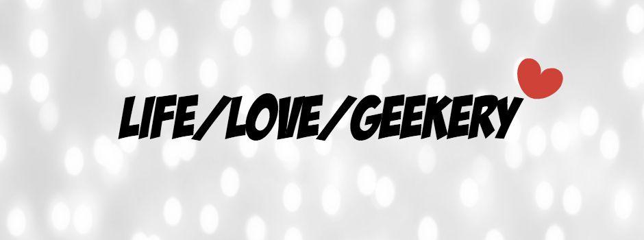 LIFE/LOVE/GEEKERY