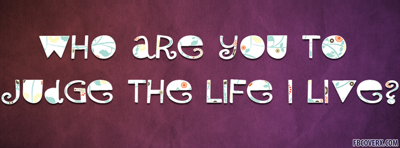 Who Are You Judge The Life Live Facebook Cover Photo For Timeline