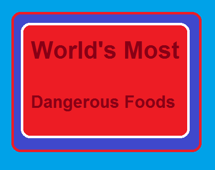 Most Dangerous and lethal Foods in the world people starve to eat
