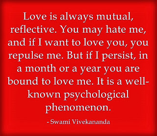 Love is always mutual, reflective. You may hate me, and if I want to love you, you repulse me. But if I persist, in a month or a year you are bound to love me. It is a well-known psychological phenomenon.