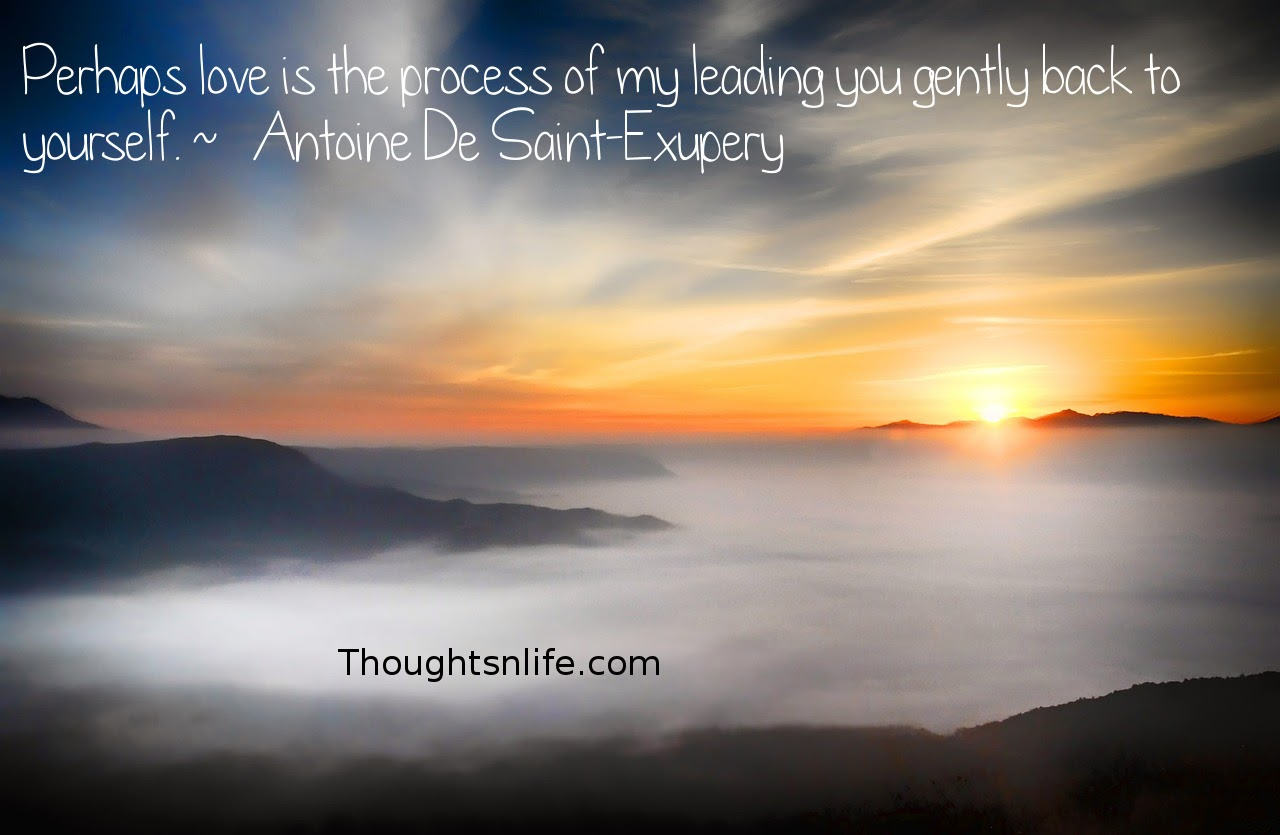Thoughtsnlife.com: Perhaps love is the process of my leading you gently back to yourself.  ~   Antoine De Saint-Exupery