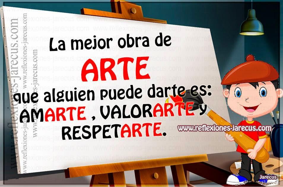 La mejor obra de ARTE que alguien puede darte es AMARTE , VALORARTE y RESPETARTE.