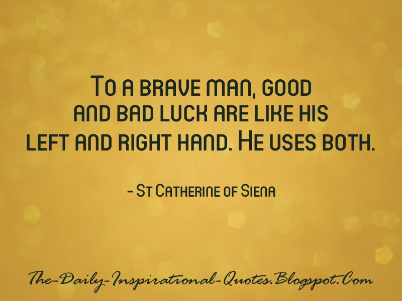 To a brave man, good and bad luck are like his left and right hand. He uses both. - St Catherine of Siena