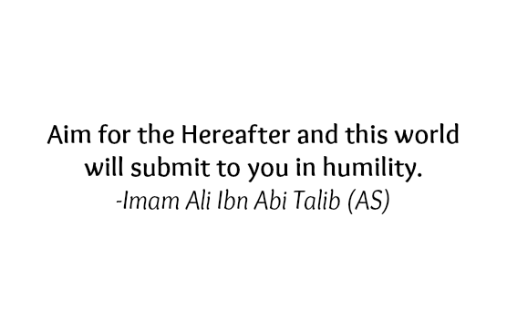 Aim for the Hereafter and this world will submit to you in humility.