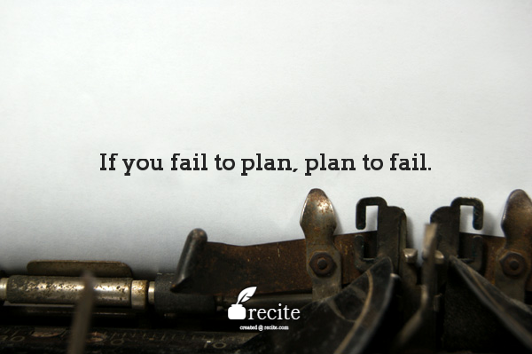 If you fail to plan, plan to fail