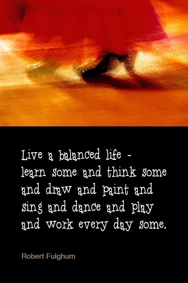 visual quote - image quotation for Balance - Live a balanced life - learn some and think some and draw and paint and sing and dance and play and work every day some. - Robert Fulghum