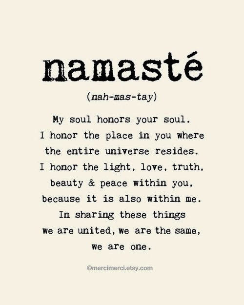 namaste (nah-mas-tay) My soul honors your soul. I honor the place in you where the entire universe resides. I honor the light, love, truth, beauty & peace within you, because it is also within me. In sharing these things we are united, we are the same, we are one.