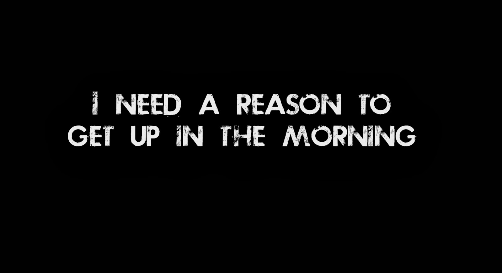 I need a roason to get up in the morning