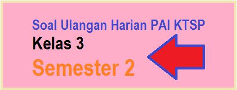 Soal Ulangan Harian PAI KTSP Kelas 3 Semester 2 th 2015 per bab