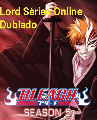 http://lordseriesonlinedublado.blogspot.com.br/2013/04/bleach-5-temporada-dublado.html