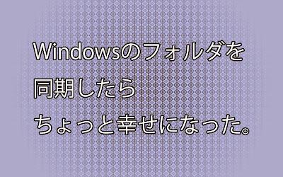 Windowsの純正機能を使い、フォルダの同期(ミラーリング)をした。