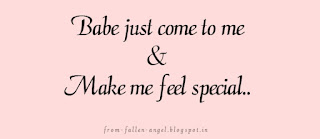 Babe just come to me.. And make me feel special..