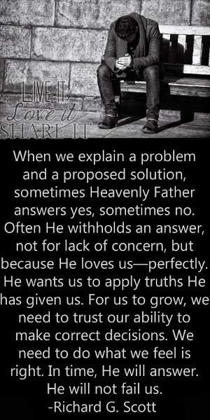 When we explain a problem and a proposed solution, sometimes Heavenly Father answers yes, sometimes no. Often He withholds an answer, not for lack of concern, but because He loves us—perfectly. He wants us to apply truths He has given us. For us to grow, we need to trust our ability to make correct decisions. We need to do what we feel is right. In time, He will answer. He will not fail us. - Richard G. Scott