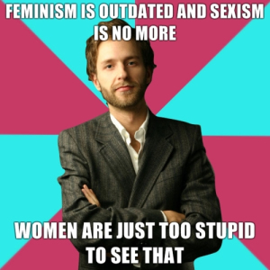 Feminist is outdated and sexist is no more. Women are just too stupid to see that. Meme