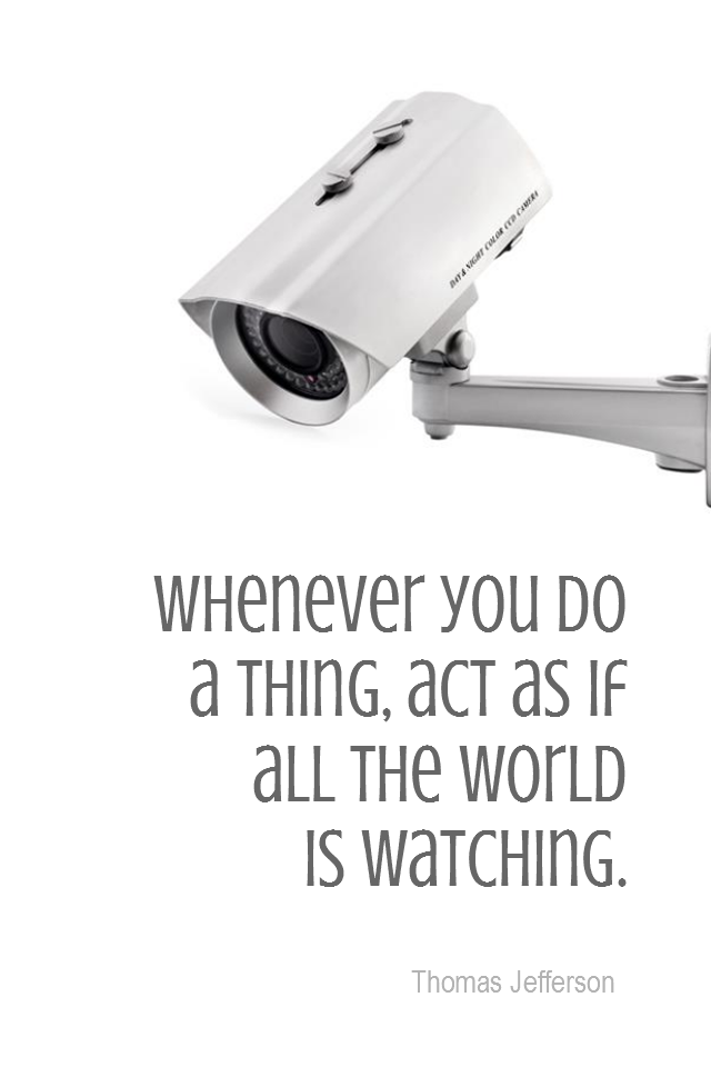 visual quote - image quotation for INTEGRITY - Whenever you do a thing, act as if all the world is watching. - Thomas Jefferson