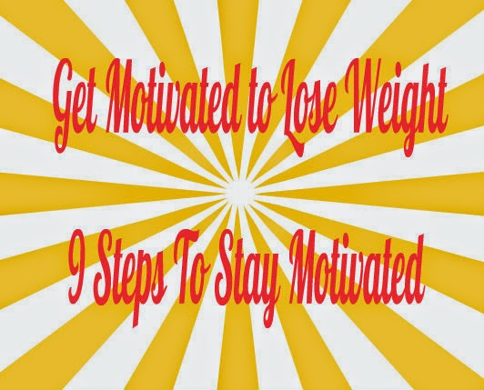 Get Motivated to Lose Weight - 9 Steps To Stay Motivated