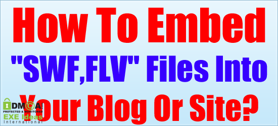 "How To Embed ""SWF,FLV"" Files Into Your Blog Or Site?"