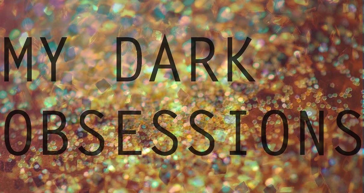 my dark obsessions