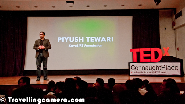 Recently attended TEDx show at Delhi and Mr. Piyush Tewari was first speaker of the TEDx evening. He works on improving situations of Road Accidents and helping people after an accident. Currently people avoid to help in case of road accidents to avoid unnecessary tension of police and court. Tewari's organization work with local police to make people aware about helping road accidents. He works with frequent road travelers and try to track down accident location through some of the wonderful technologies. I recommend watching this video online. For more photographs and details about this event, check out http://phototravelings.blogspot.in/2012/02/tedx-connaught-place-on-impacting.html