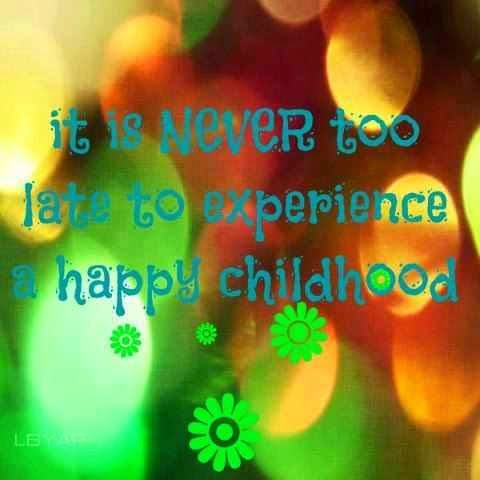 it is never too late to experience a happy childhood quotes