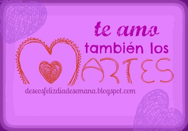 Te Amo también los Martes y todos los otros días. Te quiero mucho amor, palabras para mi amor, estoy enamorada, imágenes de amor.
