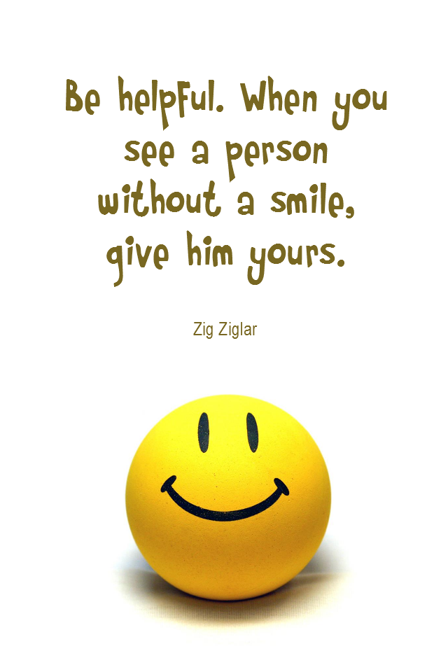 visual quote - image quotation for COMPASSION - Be helpful. When you see a person without a smile, give him yours. - Zig Ziglar