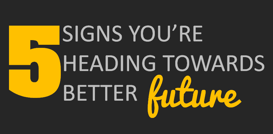 5 Signs you're heading towards a better future!