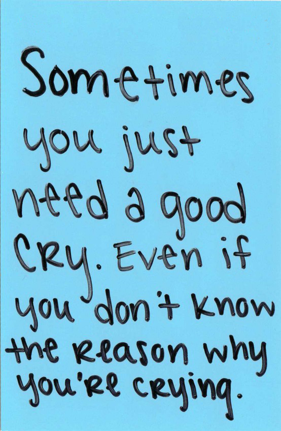 - Sometimes you just need a good cry