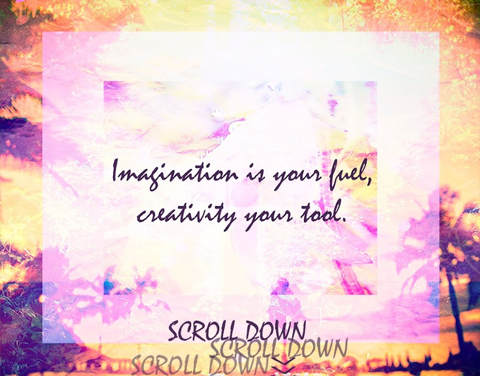 Imagination is your fuel, creativity your tool.