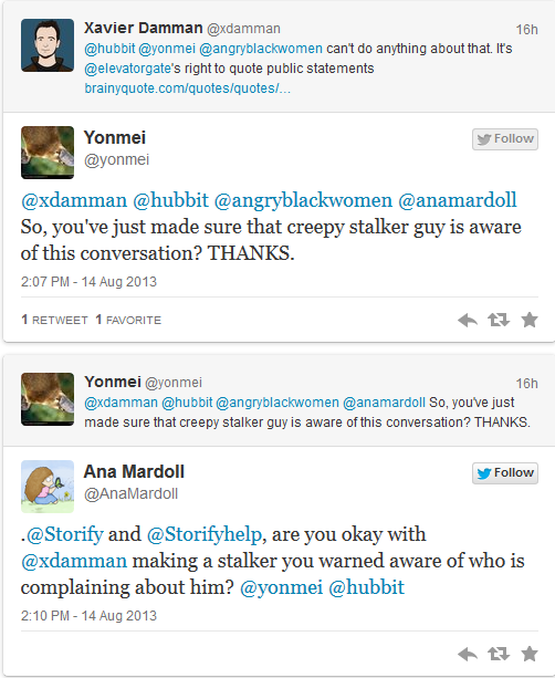 @yonmei [replying to @xdamman]: So, you've just made sure that creepy stalker guy is aware of this conversation? THANKS. @AnaMardoll [replying to @yonmei]: .@Storify and @Storifyhelp, are you okay with @xdamman making a stalker you warned aware of who is complaining about him?