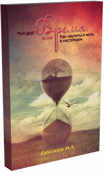 Суботялов М.А. Мой друг время, или Как научиться жить в настоящем.  2-е изд.