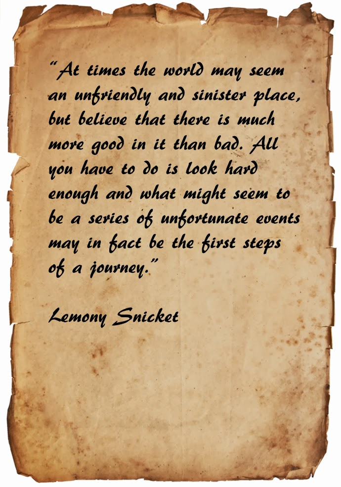 At times the world may seem an unfriendly and sinister place, but believe that there is much more good in it than bad. All you have to do is look hard enough and what might seem to be a series of unfortunate events may in fact be the first steps of a journey. Lemony Snicket quote