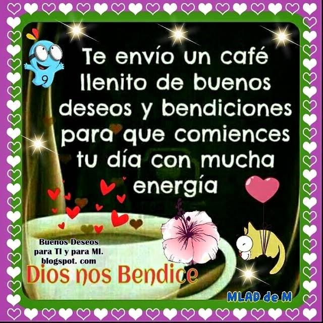 Te envío un café llenito  de buenos deseos y bendiciones para que comiences tu día con mucha energía.  Dios nos Bendice