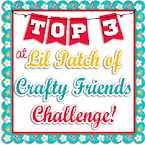 Top 3 Winner at Lil Patch of Crafty Friends Challenge