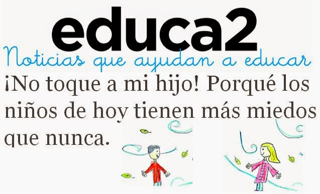 http://educa2.info/2014/10/24/no-toque-a-mi-hijo-porque-los-ninos-de-hoy-tienen-mas-miedos-que-nunca/