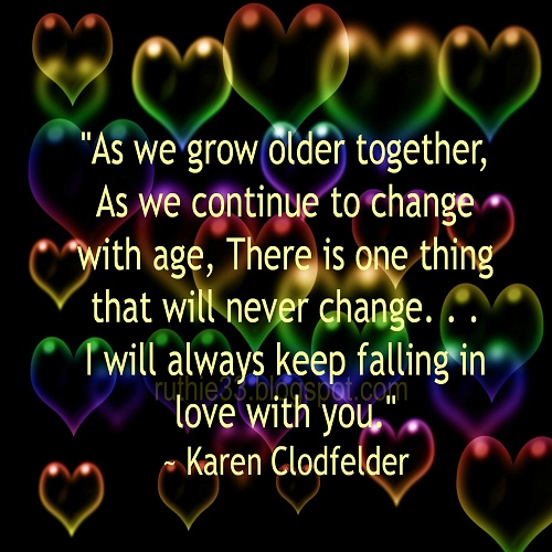 As we grow older together, as we continue to change with age, there is one thing that will never change…I will always keep falling in love with you.