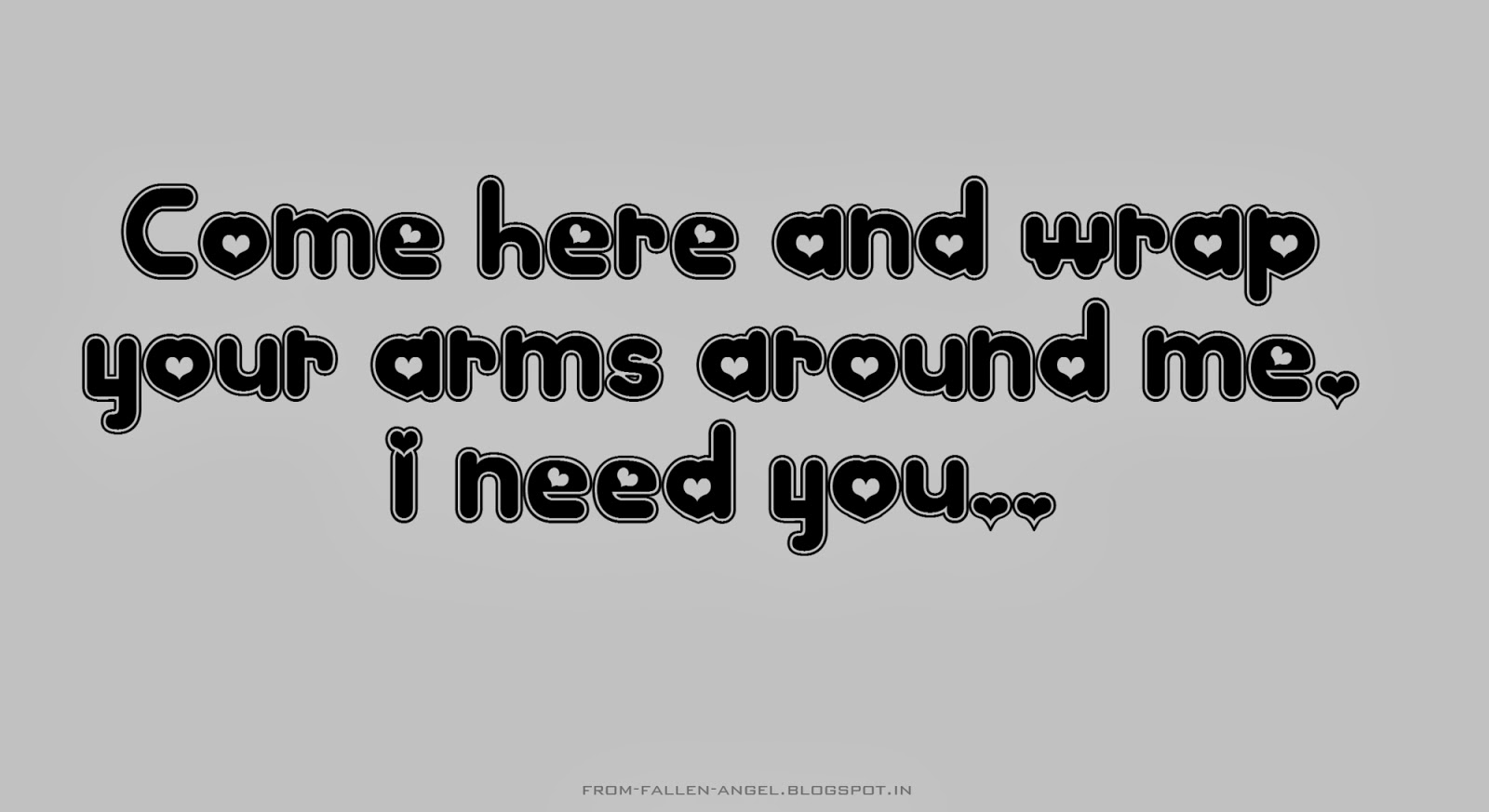 Come here and  wrap your arms around me. I need you..