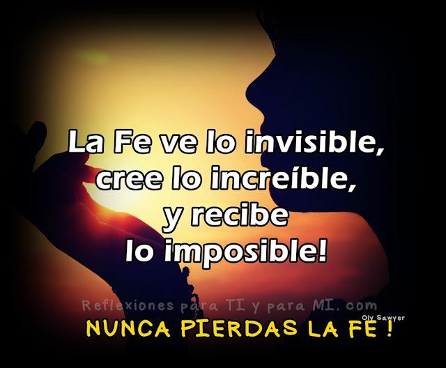 La Fe  ve lo invisible, cree lo increíble, y recibe lo imposible!  NUNCA PIERDAS LA FE !