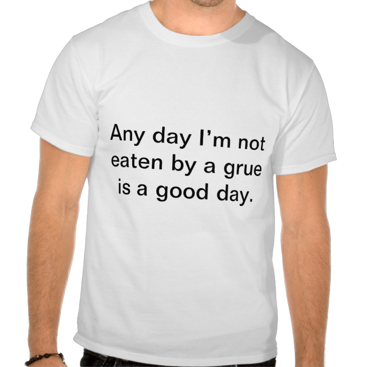 http://www.zazzle.com/any_day_i_m_not_eaten_by_a_grue_is_a_good_day_tshirt-235801308804699401