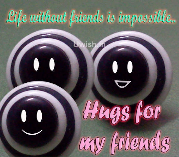 Life without friends is impossible. Hugs for my friends  Friends hugs quotes e greeting cards and wishes
