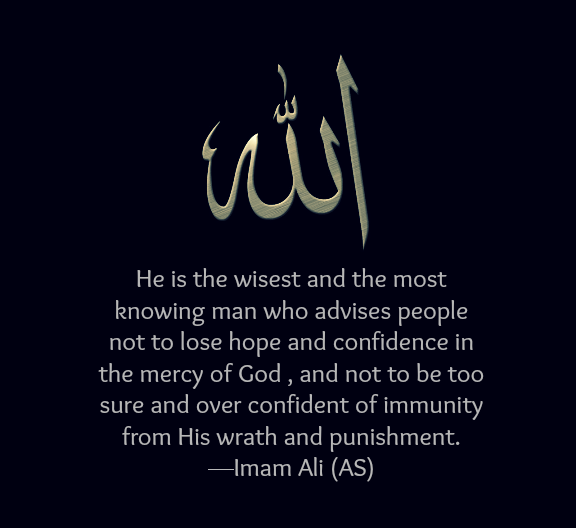He is the wisest and the most knowing man who advises people not to lose hope and confidence in the mercy of God, and not to be too sure and over confident of immunity from His wrath and punishment.