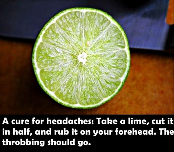 A cure for headaches: Take a lime, cut it in half, and rub it on you forehead. The throbbing should go.