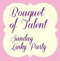 Sunday&#39;s Bouquet of Talent Linky Party