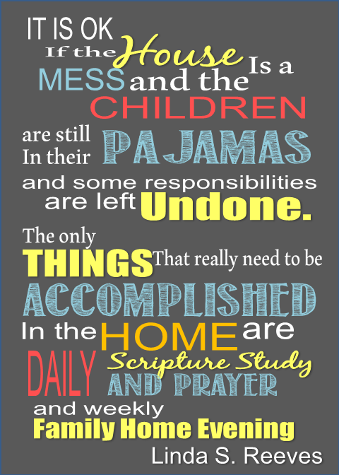It is ok if the house is a mess and the children are still in their pajamas and some responsibilities are left undone. The only things that really need to be accomplished in the home are daily scripture study and prayer and weekly family home evening