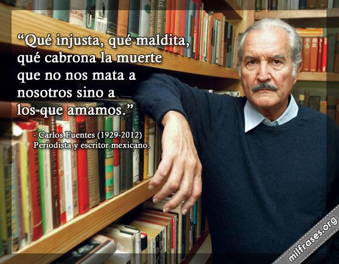 Qué injusta, qué maldita, qué cabrona la muerte que no nos mata a nosotros sino a los que amamos. frases de Carlos Fuentes Periodista y escritor mexicano
