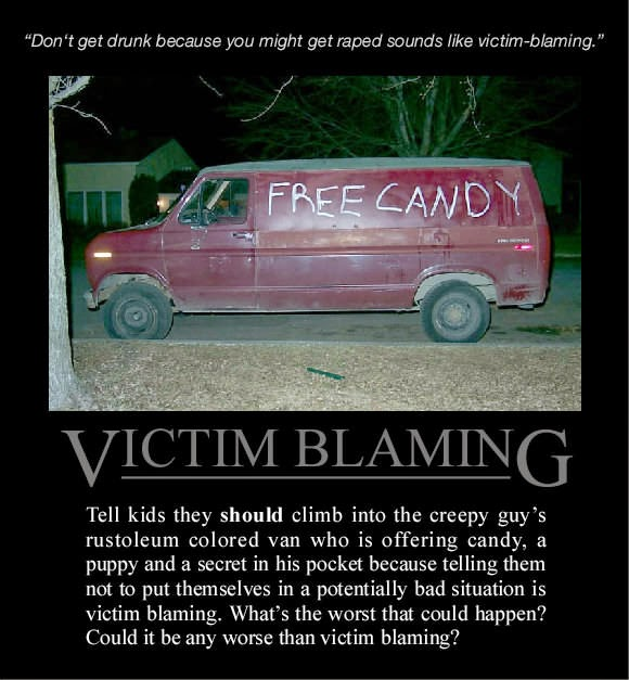 Don't get drunk because you might get raped sounds like victim-blaming. So, tell kids they should climb into the creepy guy's rustoleum colored van who is offering candy, a pyppy and a secret in his pocket because telling them not to put themselves in a potentially bad situition is victim blaming. What's the worst that could happen? Could it be any worse than victim blaming?
