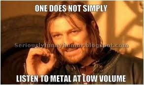 Humor meme about not listening to metal at low volume