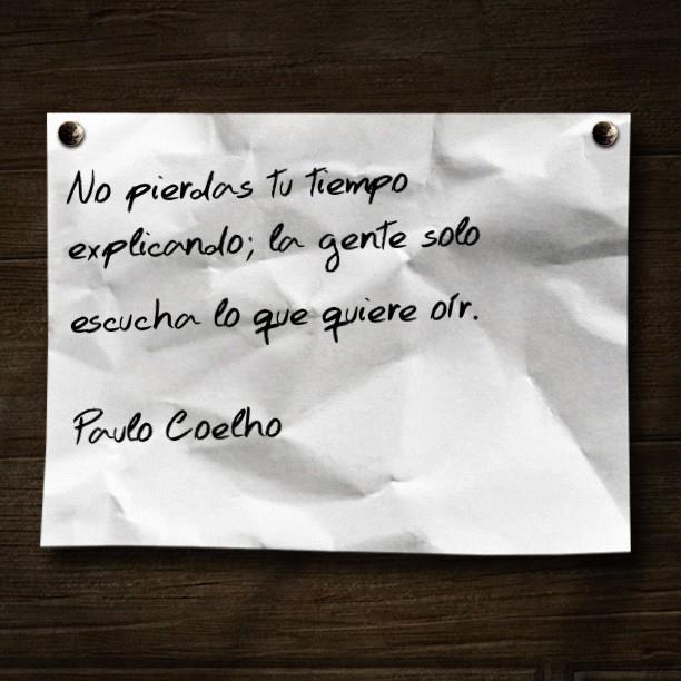 No pierdas tu tiempo explicando; la gente solo escucha lo que quiere oír (Paulo Coelho)