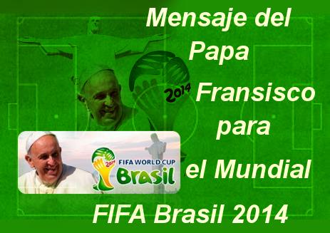 el papa mensaje del mundial de brasil 2014 organizado por la fifa